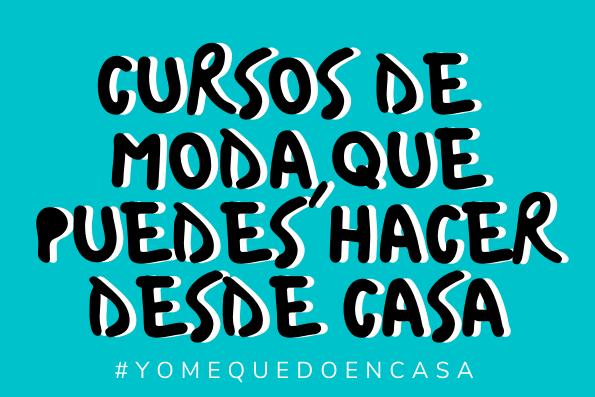 #YoMeQuedoEnCasa: 4 cursos de moda, online y gratuitos, que puedes hacer en tiempos de distanciamiento social